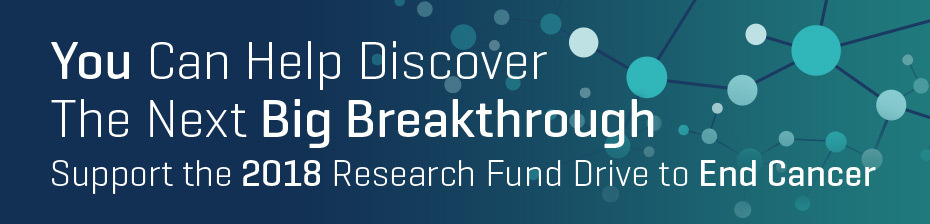 You Can Help Discover The Next Big Breakthrough -- Support the 2018 Research Fund Drive to End Cancer