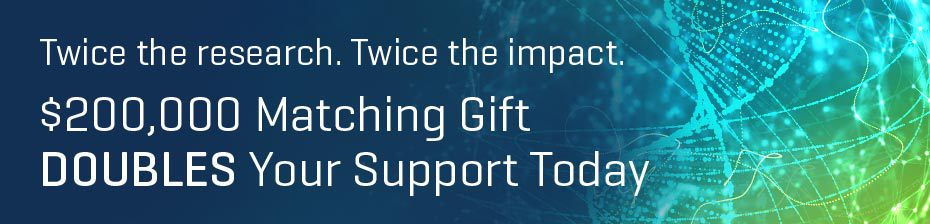 Twice the research. Twice the impact. $200,000 Matching Gift DOUBLES Your Support Today