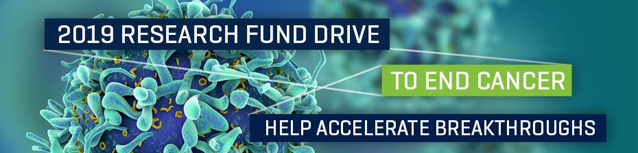 2019 Research Fund Drive To End Cancer. Help Accelerate Breakthroughs.