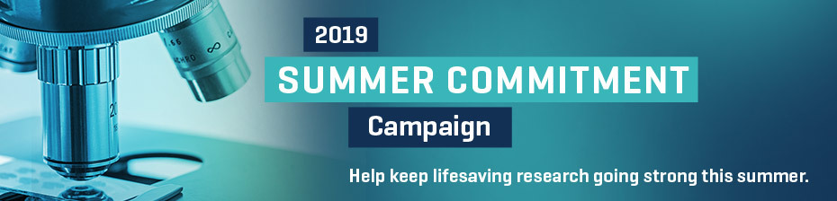 2019 SUMMER COMMITMENT Campaign. Help keep lifesaving research going strong this summer.