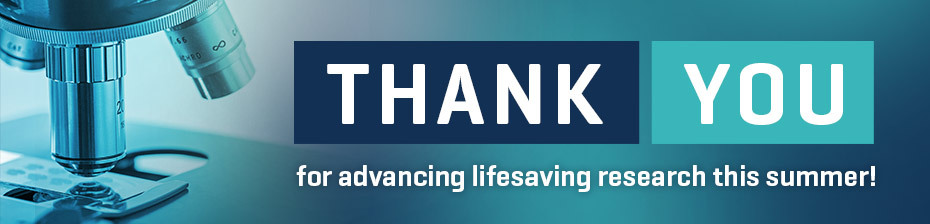 Thank You for advancing lifesaving research this summer!